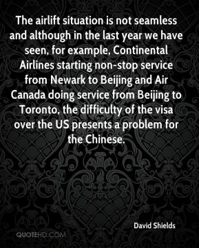 David Shields - The airlift situation is not seamless and although in the last year we have seen, for example, Continental Airlines starting non-stop service from Newark to Beijing and Air Canada doing service from Beijing to Toronto, the difficulty of the visa over the US presents a problem for the Chinese.