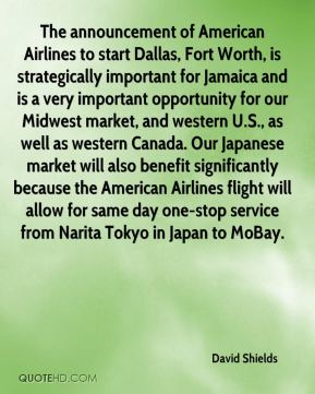 David Shields - The announcement of American Airlines to start Dallas, Fort Worth, is strategically important for Jamaica and is a very important opportunity for our Midwest market, and western U.S., as well as western Canada. Our Japanese market will also benefit significantly because the American Airlines flight will allow for same day one-stop service from Narita Tokyo in Japan to MoBay.