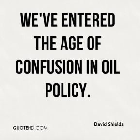 David Shields - We've entered the age of confusion in oil policy.
