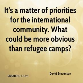 David Stevenson - It's a matter of priorities for the international community. What could be more obvious than refugee camps?