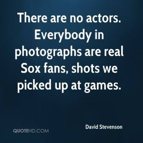 David Stevenson - There are no actors. Everybody in photographs are real Sox fans, shots we picked up at games.