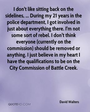 David Walters - I don't like sitting back on the sidelines, ... During my 21 years in the police department, I got involved in just about everything there. I'm not some sort of rebel. I don't think everyone (currently on the commission) should be removed or anything. I just believe in my heart I have the qualifications to be on the City Commission of Battle Creek.
