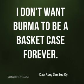 I don't want Burma to be a basket case forever.