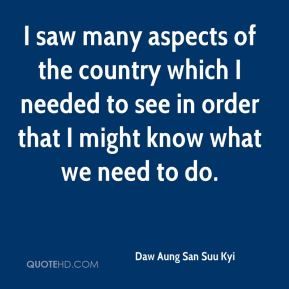 Daw Aung San Suu Kyi - I saw many aspects of the country which I needed to see in order that I might know what we need to do.