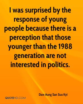 Daw Aung San Suu Kyi - I was surprised by the response of young people because there is a perception that those younger than the 1988 generation are not interested in politics.