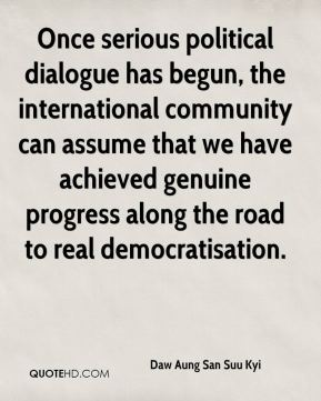 Once serious political dialogue has begun, the international community can assume that we have achieved genuine progress along the road to real democratisation.