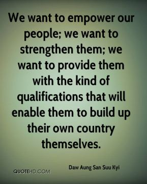 Daw Aung San Suu Kyi - We want to empower our people; we want to strengthen them; we want to provide them with the kind of qualifications that will enable them to build up their own country themselves.