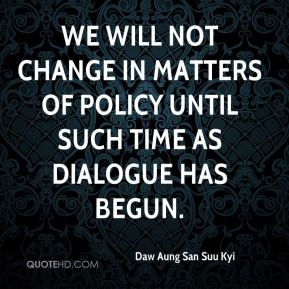 We will not change in matters of policy until such time as dialogue has begun.