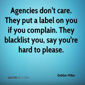 Debbie Miller - Agencies don't care. They put a label on you if you complain. They blacklist you, say you're hard to please.