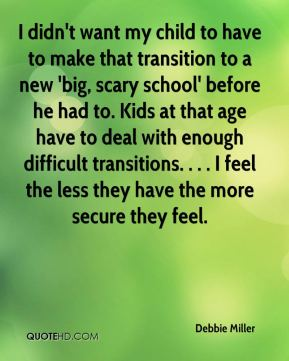 I didn't want my child to have to make that transition to a new 'big, scary school' before he had to. Kids at that age have to deal with enough difficult transitions. . . . I feel the less they have the more secure they feel.