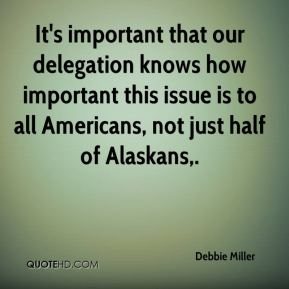 It's important that our delegation knows how important this issue is to all Americans, not just half of Alaskans.
