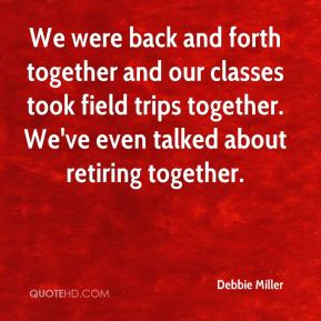 We were back and forth together and our classes took field trips together. We've even talked about retiring together.