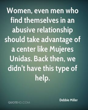 Debbie Miller - Women, even men who find themselves in an abusive relationship should take advantage of a center like Mujeres Unidas. Back then, we didn't have this type of help.