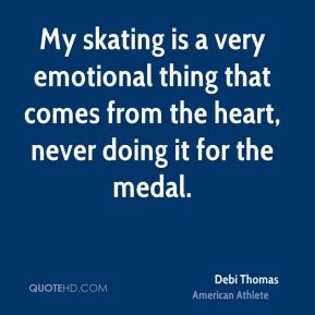 My skating is a very emotional thing that comes from the heart, never doing it for the medal.