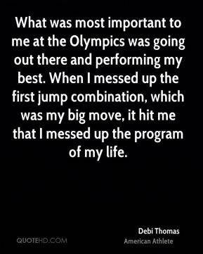 What was most important to me at the Olympics was going out there and performing my best. When I messed up the first jump combination, which was my big move, it hit me that I messed up the program of my life.