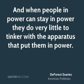 DeForest Soaries - And when people in power can stay in power they do very little to tinker with the apparatus that put them in power.