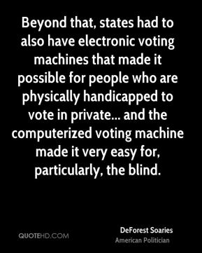Beyond that, states had to also have electronic voting machines that made it possible for people who are physically handicapped to vote in private... and the computerized voting machine made it very easy for, particularly, the blind.
