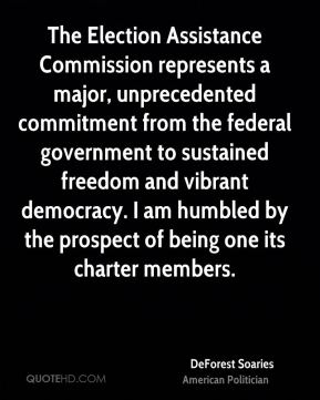 DeForest Soaries - The Election Assistance Commission represents a major, unprecedented commitment from the federal government to sustained freedom and vibrant democracy. I am humbled by the prospect of being one its charter members.