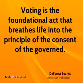 DeForest Soaries - Voting is the foundational act that breathes life into the principle of the consent of the governed.
