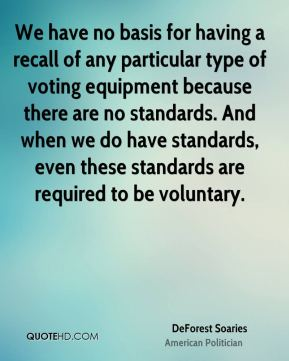 We have no basis for having a recall of any particular type of voting equipment because there are no standards. And when we do have standards, even these standards are required to be voluntary.