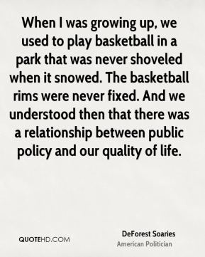 DeForest Soaries - When I was growing up, we used to play basketball in a park that was never shoveled when it snowed. The basketball rims were never fixed. And we understood then that there was a relationship between public policy and our quality of life.
