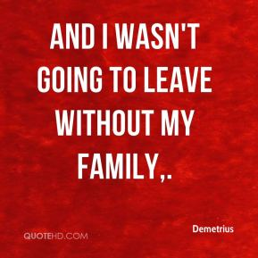 Demetrius - And I wasn't going to leave without my family.