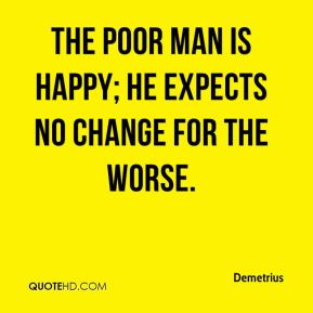 Demetrius - The poor man is happy; he expects no change for the worse.