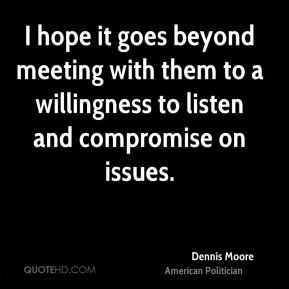 Dennis Moore - I hope it goes beyond meeting with them to a willingness to listen and compromise on issues.