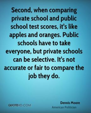 Dennis Moore - Second, when comparing private school and public school test scores, it's like apples and oranges. Public schools have to take everyone, but private schools can be selective. It's not accurate or fair to compare the job they do.