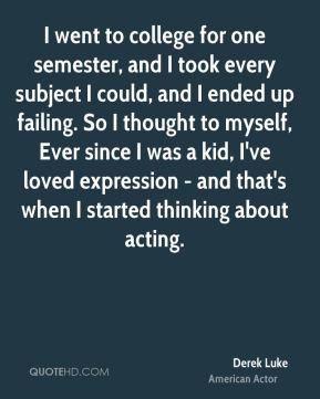 Derek Luke - I went to college for one semester, and I took every subject I could, and I ended up failing. So I thought to myself, Ever since I was a kid, I've loved expression - and that's when I started thinking about acting.