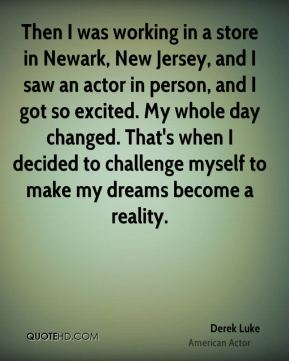 Derek Luke - Then I was working in a store in Newark, New Jersey, and I saw an actor in person, and I got so excited. My whole day changed. That's when I decided to challenge myself to make my dreams become a reality.