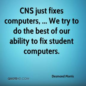 Desmond Morris - CNS just fixes computers, ... We try to do the best of our ability to fix student computers.