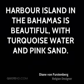 Diane von Furstenberg - Harbour Island in the Bahamas is beautiful, with turquoise water and pink sand.