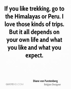 Diane von Furstenberg - If you like trekking, go to the Himalayas or Peru. I love those kinds of trips. But it all depends on your own life and what you like and what you expect.