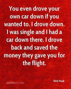 Dick Hoak - You even drove your own car down if you wanted to. I drove down. I was single and I had a car down there. I drove back and saved the money they gave you for the flight.