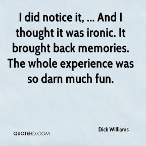 Dick Williams - I did notice it, ... And I thought it was ironic. It brought back memories. The whole experience was so darn much fun.