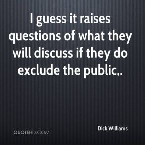 Dick Williams - I guess it raises questions of what they will discuss if they do exclude the public.