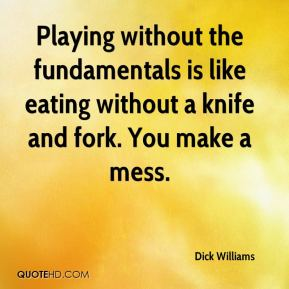 Dick Williams - Playing without the fundamentals is like eating without a knife and fork. You make a mess.