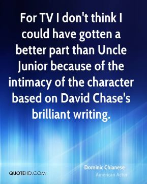 For TV I don't think I could have gotten a better part than Uncle Junior because of the intimacy of the character based on David Chase's brilliant writing.