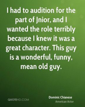 I had to audition for the part of Jnior, and I wanted the role terribly because I knew it was a great character. This guy is a wonderful, funny, mean old guy.