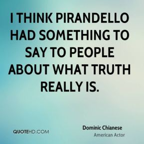 I think Pirandello had something to say to people about what truth really is.