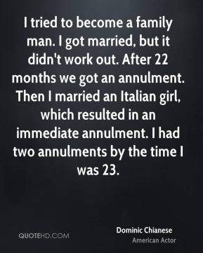 Dominic Chianese - I tried to become a family man. I got married, but it didn't work out. After 22 months we got an annulment. Then I married an Italian girl, which resulted in an immediate annulment. I had two annulments by the time I was 23.