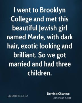I went to Brooklyn College and met this beautiful Jewish girl named Merle, with dark hair, exotic looking and brilliant. So we got married and had three children.