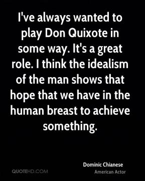 I've always wanted to play Don Quixote in some way. It's a great role. I think the idealism of the man shows that hope that we have in the human breast to achieve something.