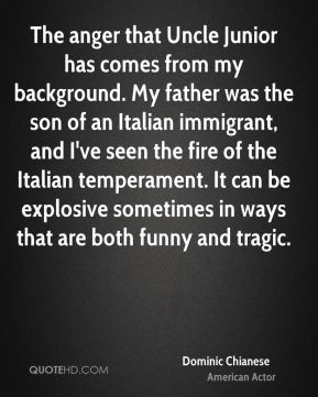 Dominic Chianese - The anger that Uncle Junior has comes from my background. My father was the son of an Italian immigrant, and I've seen the fire of the Italian temperament. It can be explosive sometimes in ways that are both funny and tragic.