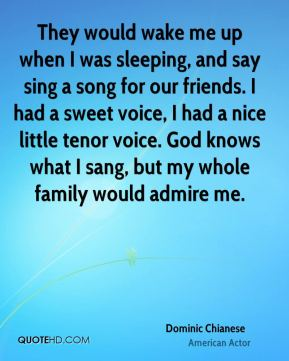 They would wake me up when I was sleeping, and say sing a song for our friends. I had a sweet voice, I had a nice little tenor voice. God knows what I sang, but my whole family would admire me.