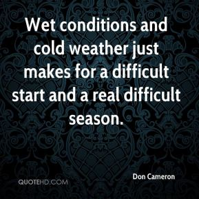 Don Cameron - Wet conditions and cold weather just makes for a difficult start and a real difficult season.