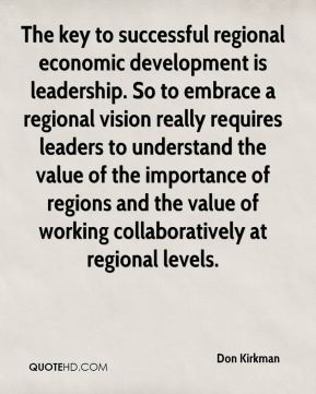 The key to successful regional economic development is leadership. So to embrace a regional vision really requires leaders to understand the value of the importance of regions and the value of working collaboratively at regional levels.