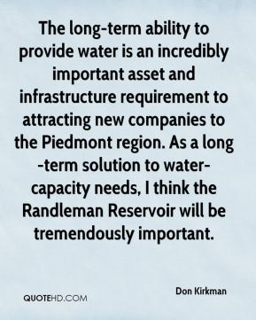 Don Kirkman - The long-term ability to provide water is an incredibly important asset and infrastructure requirement to attracting new companies to the Piedmont region. As a long-term solution to water-capacity needs, I think the Randleman Reservoir will be tremendously important.