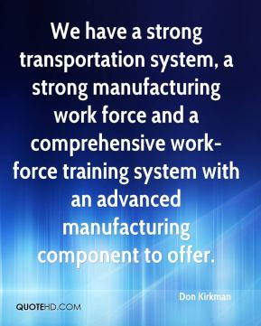 We have a strong transportation system, a strong manufacturing work force and a comprehensive work-force training system with an advanced manufacturing component to offer.